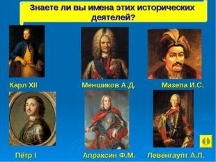 Карл XII Меншиков А.Д. Мазепа И.С. Пётр I Апраксин Ф.М. Левенгаупт А.Л. Знае