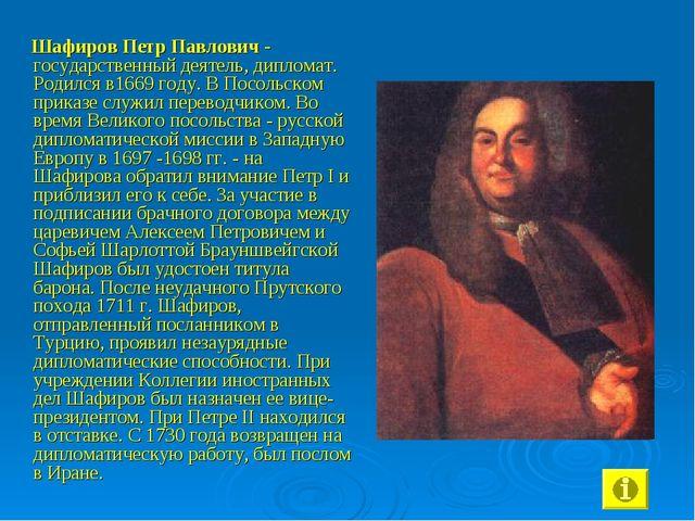 Шафиров Петр Павлович - государственный деятель, дипломат. Родился в1669 год...