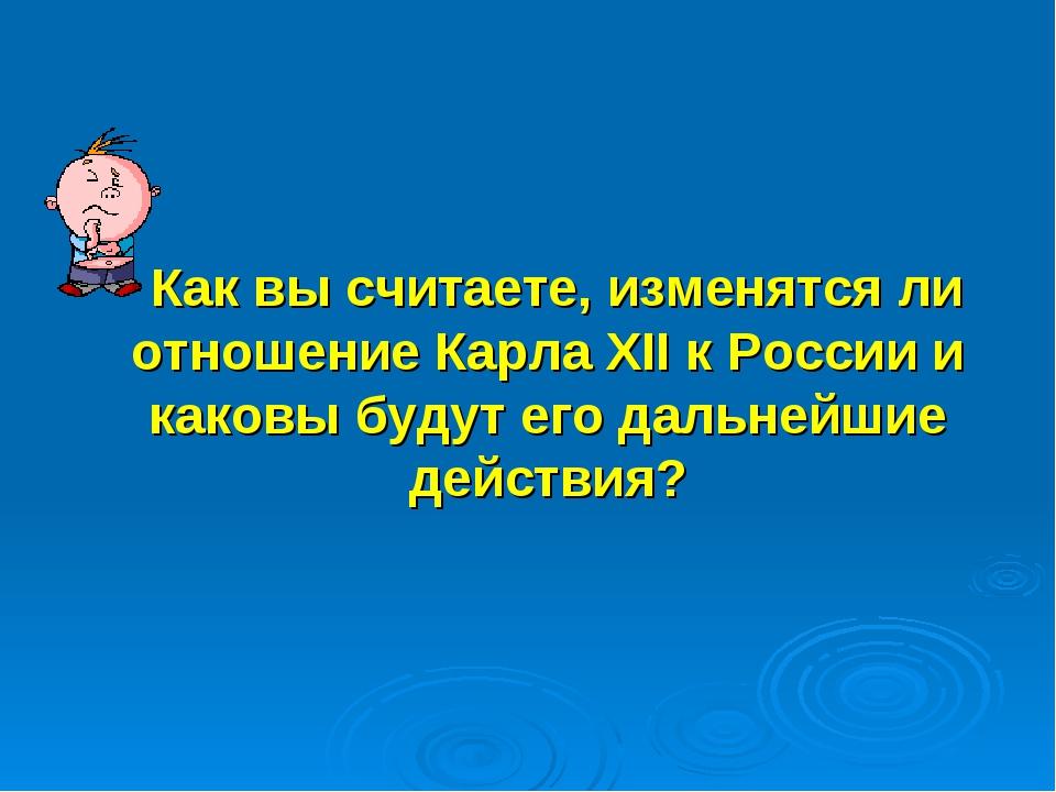 Как вы считаете, изменятся ли отношение Карла XII к России и каковы будут ег...