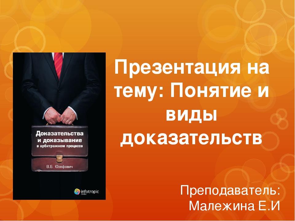 Презентация на тему: Понятие и виды доказательств Преподаватель: Малежина Е.И