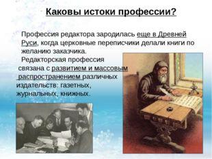 Каковы истоки профессии? Профессия редактора зародилась еще вДревней Руси, к