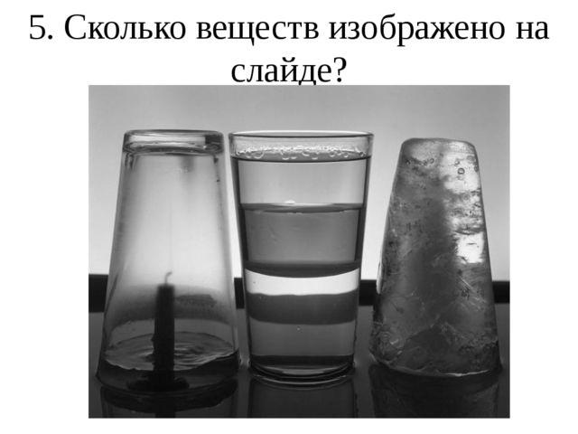 5. Сколько веществ изображено на слайде?
