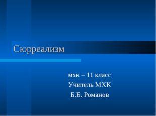Сюрреализм мхк – 11 класс Учитель МХК Б.Б. Романов