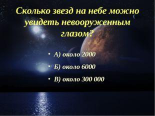 Сколько звезд на небе можно увидеть невооруженным глазом? А) около 2000 Б) ок