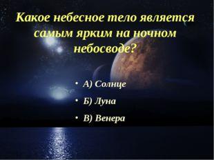 Какое небесное тело является самым ярким на ночном небосводе? А) Солнце Б) Лу