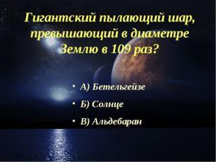 Гигантский пылающий шар, превышающий в диаметре Землю в 109 раз? А) Бетельгей