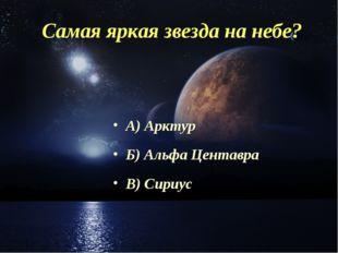 Самая яркая звезда на небе? А) Арктур Б) Альфа Центавра В) Сириус