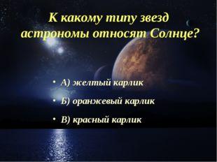 К какому типу звезд астрономы относят Солнце? А) желтый карлик Б) оранжевый к