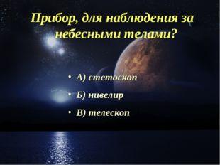 Прибор, для наблюдения за небесными телами? А) стетоскоп Б) нивелир В) телескоп
