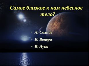 Самое близкое к нам небесное тело? А) Солнце Б) Венера В) Луна