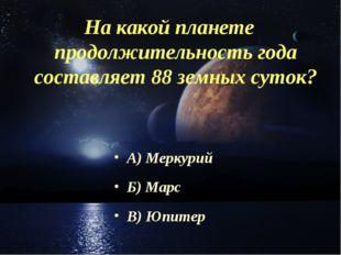 На какой планете продолжительность года составляет 88 земных суток? А) Меркур