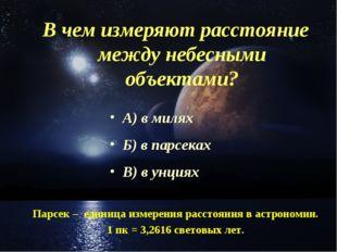 В чем измеряют расстояние между небесными объектами? А) в милях Б) в парсеках