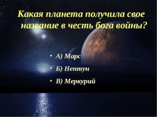 Какая планета получила свое название в честь бога войны? А) Марс Б) Нептун В)