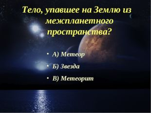 Тело, упавшее на Землю из межпланетного пространства? А) Метеор Б) Звезда В)
