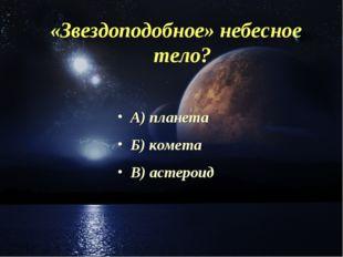 «Звездоподобное» небесное тело? А) планета Б) комета В) астероид