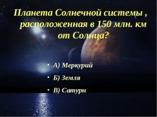 Планета Солнечной системы , расположенная в 150 млн. км от Солнца? А) Меркури