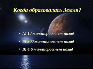 Когда образовалась Земля? А) 14 миллиардов лет назад Б) 300 миллионов лет наз