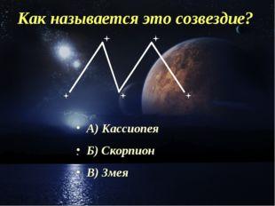 Как называется это созвездие? А) Кассиопея Б) Скорпион В) Змея