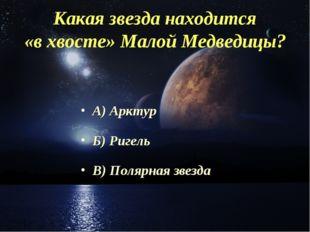Какая звезда находится «в хвосте» Малой Медведицы? А) Арктур Б) Ригель В) Пол