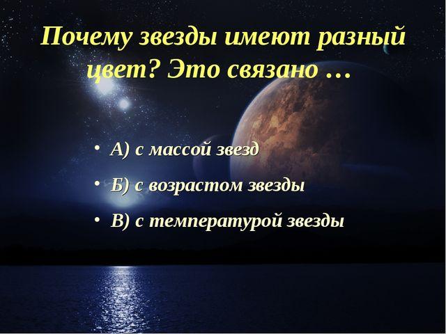 Почему звезды имеют разный цвет? Это связано … А) с массой звезд Б) с возраст...