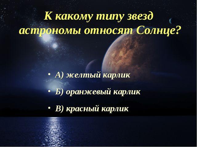 К какому типу звезд астрономы относят Солнце? А) желтый карлик Б) оранжевый к...