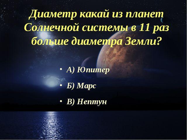Диаметр какай из планет Солнечной системы в 11 раз больше диаметра Земли? А)...