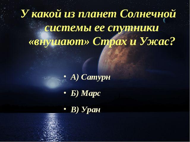 У какой из планет Солнечной системы ее спутники «внушают» Страх и Ужас? А) Са...