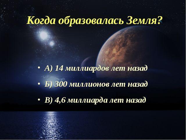 Когда образовалась Земля? А) 14 миллиардов лет назад Б) 300 миллионов лет наз...