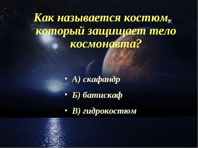 Как называется костюм, который защищает тело космонавта? А) скафандр Б) батис...