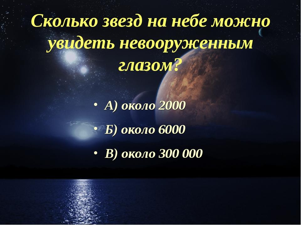 Сколько звезд на небе можно увидеть невооруженным глазом? А) около 2000 Б) ок...