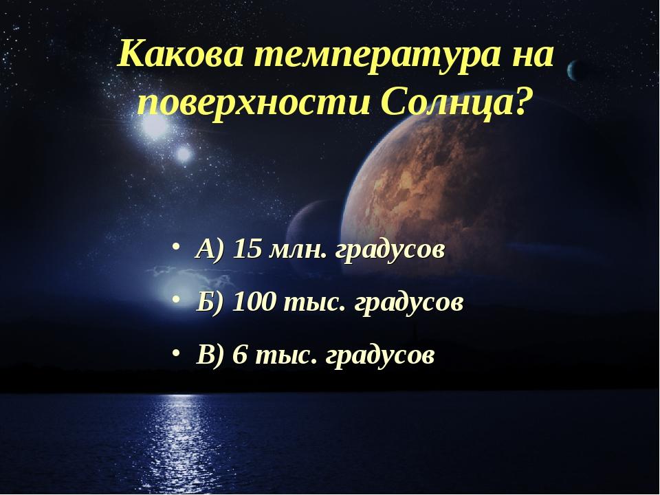 Какова температура на поверхности Солнца? А) 15 млн. градусов Б) 100 тыс. гра...