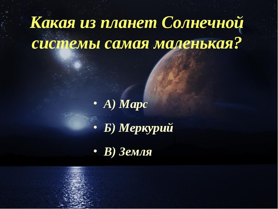 Какая из планет Солнечной системы самая маленькая? А) Марс Б) Меркурий В) Земля