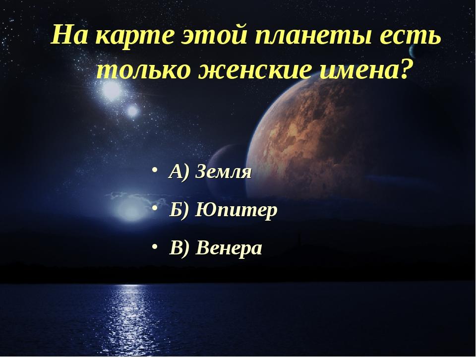 На карте этой планеты есть только женские имена? А) Земля Б) Юпитер В) Венера
