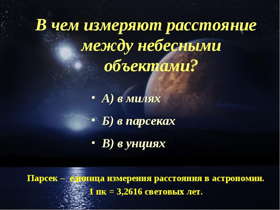 В чем измеряют расстояние между небесными объектами? А) в милях Б) в парсеках...