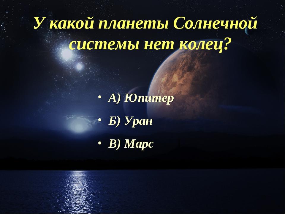 У какой планеты Солнечной системы нет колец? А) Юпитер Б) Уран В) Марс