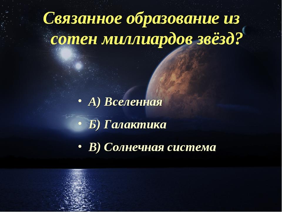 Связанное образование из сотен миллиардов звёзд? А) Вселенная Б) Галактика В)...