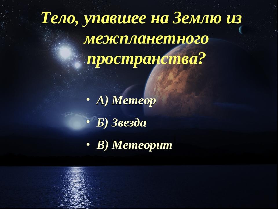 Тело, упавшее на Землю из межпланетного пространства? А) Метеор Б) Звезда В)...