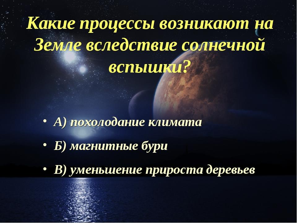 Какие процессы возникают на Земле вследствие солнечной вспышки? А) похолодани...