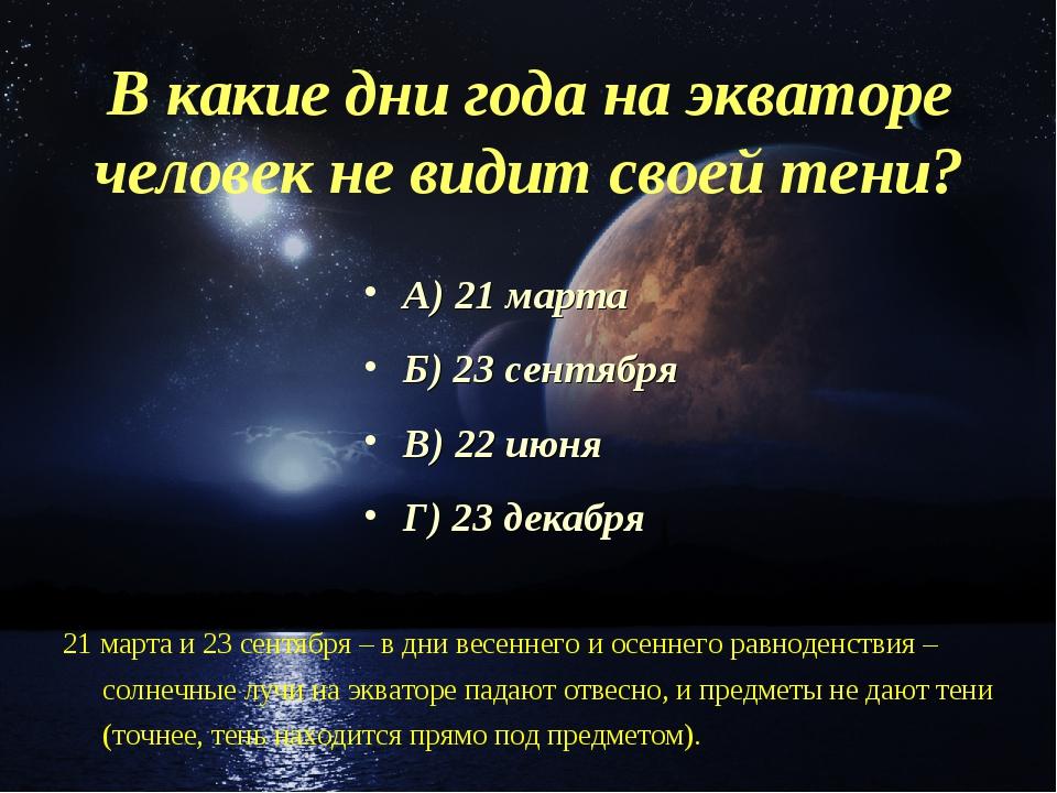 В какие дни года на экваторе человек не видит своей тени? А) 21 марта Б) 23 с...