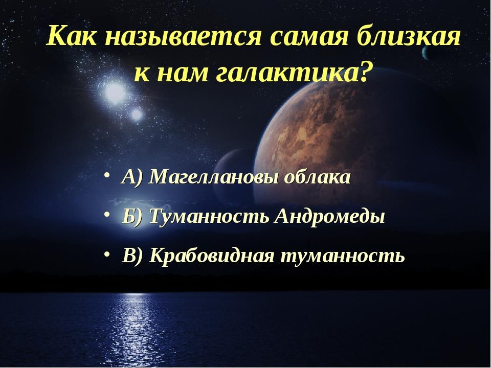 Как называется самая близкая к нам галактика? А) Магеллановы облака Б) Туманн...