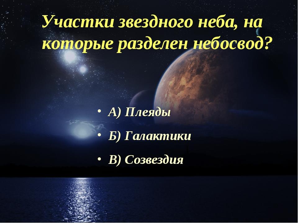 Участки звездного неба, на которые разделен небосвод? А) Плеяды Б) Галактики...