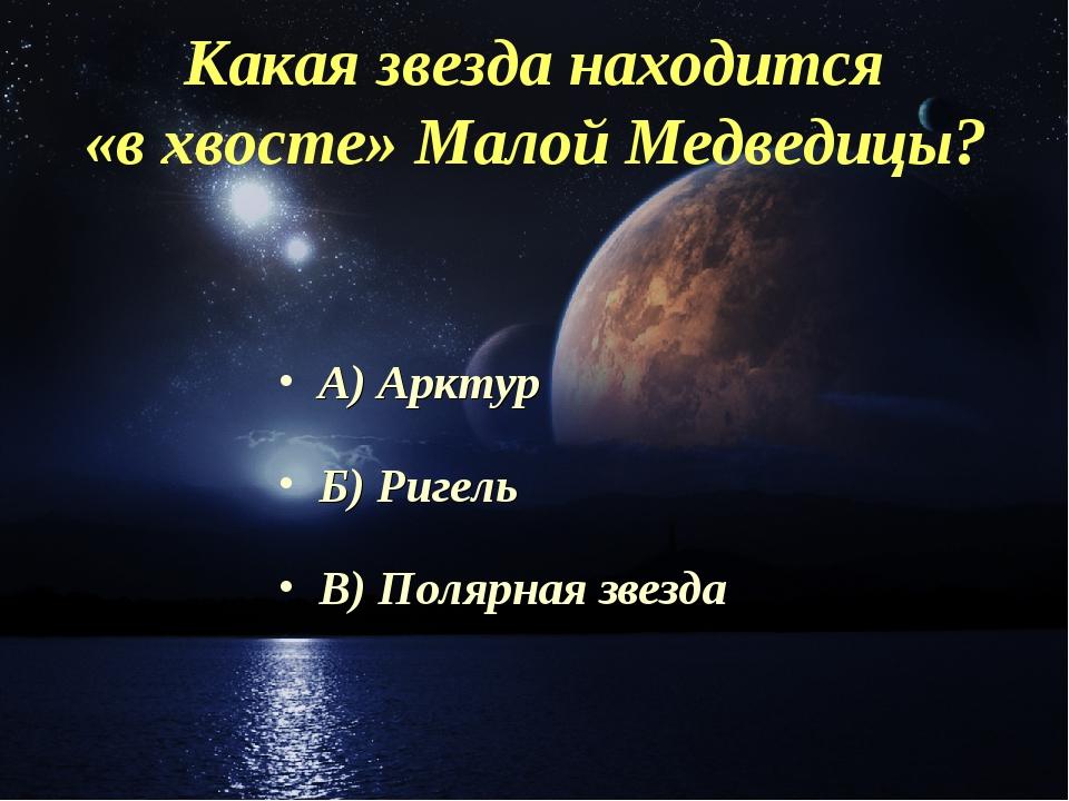 Какая звезда находится «в хвосте» Малой Медведицы? А) Арктур Б) Ригель В) Пол...
