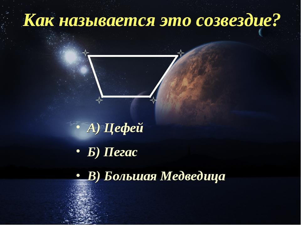 Как называется это созвездие? А) Цефей Б) Пегас В) Большая Медведица