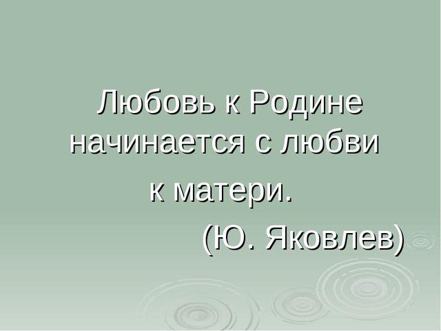 Любовь к Родине начинается с любви к матери. (Ю. Яковлев)