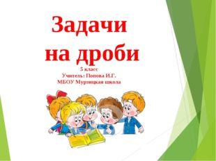 Задачи на дроби 5 класс Учитель: Попова И.Г. МБОУ Мурзицкая школа