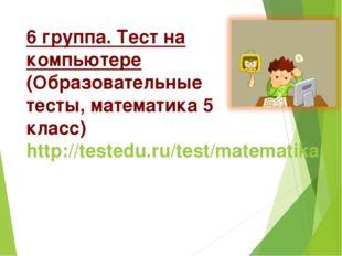 6 группа. Тест на компьютере (Образовательные тесты, математика 5 класс) http