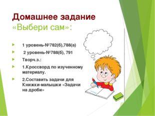 Домашнее задание «Выбери сам»: 1 уровень-№782(б),788(а) 2 уровень-№788(б), 79
