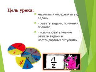 Цель урока: -научиться определять вид задачи; ·решать задачи, применяя прави