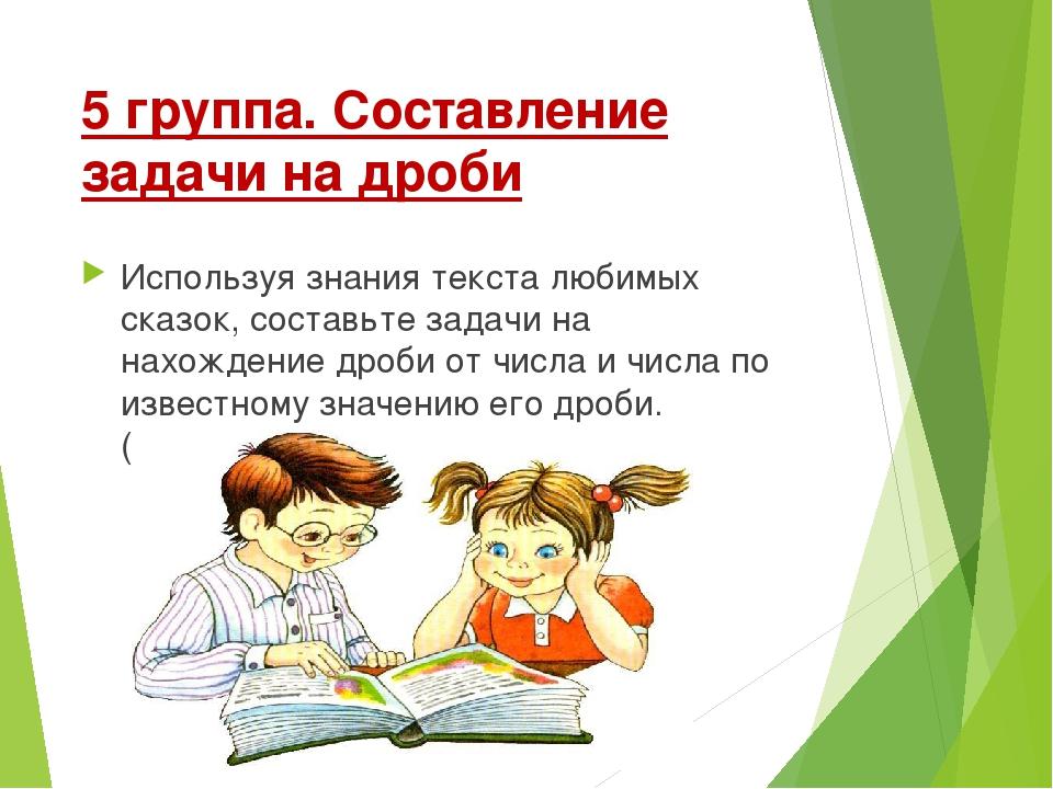 5 группа. Составление задачи на дроби Используя знания текста любимых сказок,...
