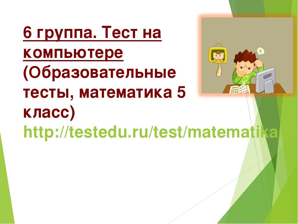 6 группа. Тест на компьютере (Образовательные тесты, математика 5 класс) http...